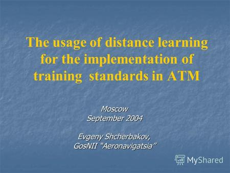 The usage of distance learning for the implementation of training standards in ATM Moscow September 2004 Evgeny Shcherbakov, GosNII Aeronavigatsia.