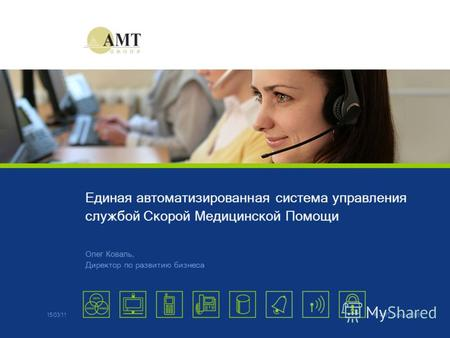© AMT Group, 2009 Единая автоматизированная система управления службой Скорой Медицинской Помощи Олег Коваль, Директор по развитию бизнеса 15/03/11.