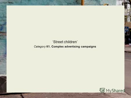 Street children Category К1. Complex advertising campaigns.