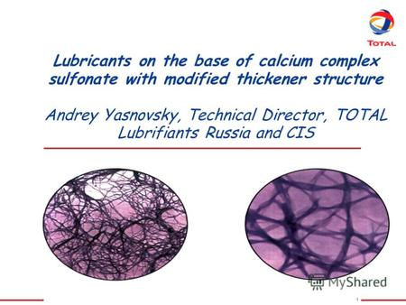 1 Lubricants on the base of calcium complex sulfonate with modified thickener structure Andrey Yasnovsky, Technical Director, TOTAL Lubrifiants Russia.