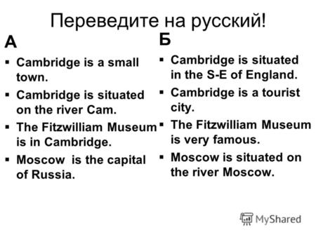 Переведите на русский! А Cambridge is a small town. Cambridge is situated on the river Cam. The Fitzwilliam Museum is in Cambridge. Moscow is the capital.