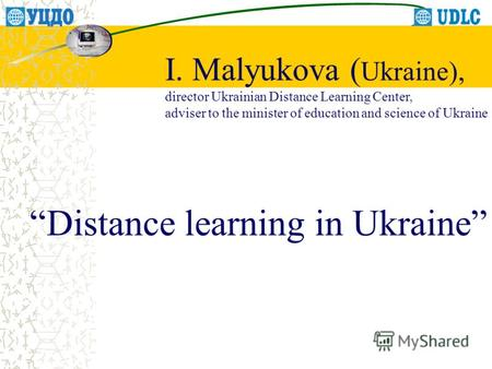 Distance learning in Ukraine I. Malyukova ( Ukraine), director Ukrainian Distance Learning Center, adviser to the minister of education and science of.