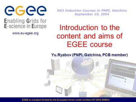 EGEE is a project funded by the European Union under contract IST-2003-508833 Introduction to the content and aims of EGEE course Yu.Ryabov (PNPI, Gatchina,