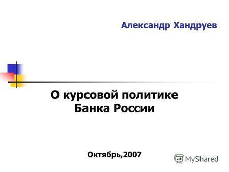 Презентация на тему Динамика внутреннего валютного рынка и  Александр Хандруев О курсовой политике Банка России Октябрь 2007