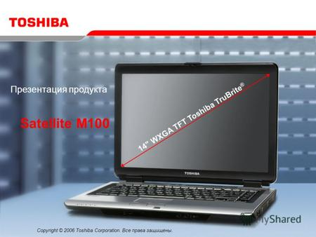 Copyright © 2006 Toshiba Corporation. Все права защищены. Satellite M100 Презентация продукта 14 WXGA TFT Toshiba TruBrite ®