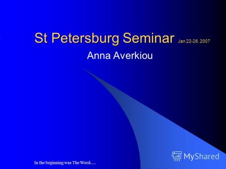 In the beginning was The Word..... St Petersburg Seminar Jan 22-26, 2007 Anna Averkiou.