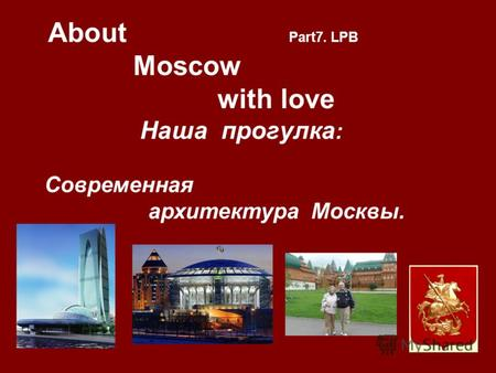 About Part7. LPB Moscow with love Наша прогулкa : Cовременная архитектура Москвы..