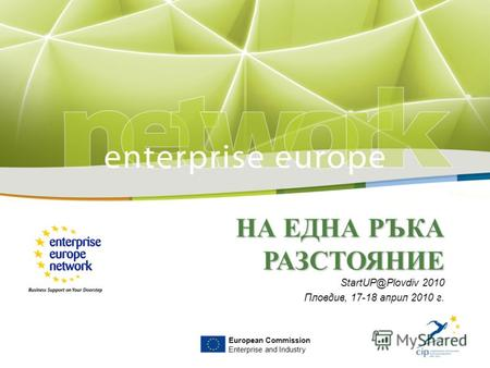 НА ЕДНА РЪКА РАЗСТОЯНИЕ StartUP@Plovdiv 2010 Пловдив, 17-18 април 2010 г. European Commission Enterprise and Industry.
