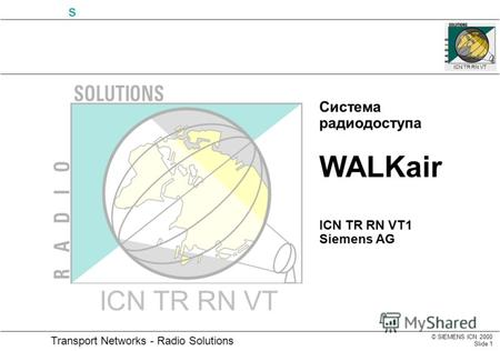 © SIEMENS ICN 2000 Slide 1 Transport Networks - Radio Solutions s ICN TR RN VT Система радиодоступа WALKair ICN TR RN VT1 Siemens AG ICN TR RN VT.