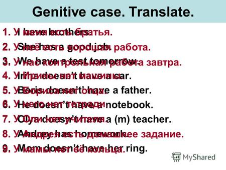 Genitive case. Translate. 1.I have brothers. 2.She has a good job. 3.We have a test tomorrow. 4.Irina doesnt have a car. 5.Boris doesnt have a father.