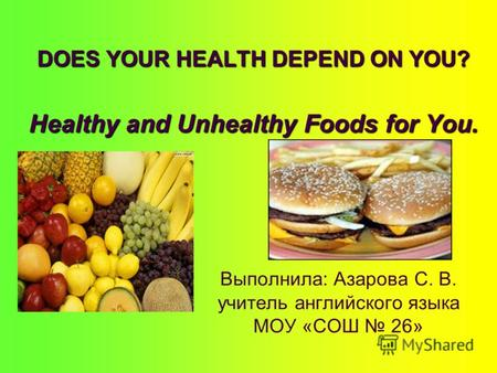 DOES YOUR HEALTH DEPEND ON YOU? Healthy and Unhealthy Foods for You. Выполнила: Азарова С. В. учитель английского языка МОУ «СОШ 26»