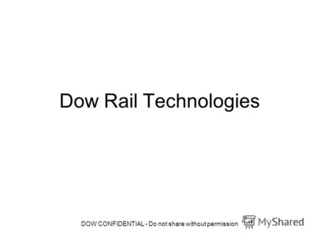 DOW CONFIDENTIAL - Do not share without permission Dow Rail Technologies.