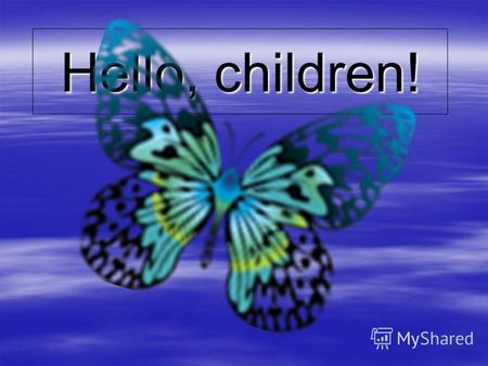 Hello, children!. Butterfly, butterfly, Where do you fly? So quickly and high, In the blue, blue sky.