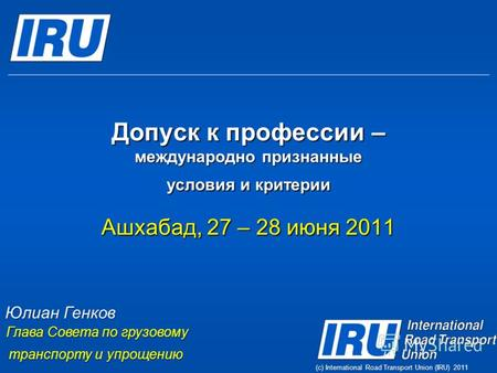 (c) International Road Transport Union (IRU) 2011 Допуск к профессии – международно признанные условия и критерии Ашхабад, 27 – 28 июня 2011 Юлиан Генков.