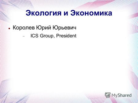 Экология и Экономика Королев Юрий Юрьевич ICS Group, President.
