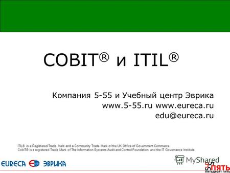 СOBIT ® и ITIL ® Компания 5-55 и Учебный центр Эврика www.5-55.ru www.eureca.ru edu@eureca.ru ITIL® is a Registered Trade Mark and a Community Trade Mark.