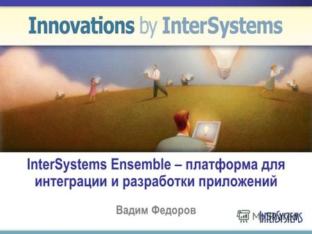 InterSystems Ensemble – платформа для интеграции и разработки приложений Вадим Федоров.