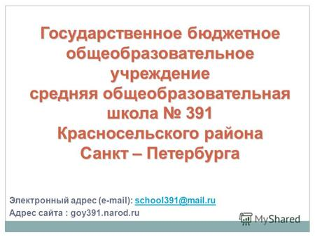 Электронный адрес (e-mail): school391@mail.ruschool391@mail.ru Адрес сайта : goy391.narod.ru Государственное бюджетноеобщеобразовательноеучреждениесредняя.
