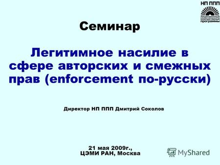 21 мая 2009г., ЦЭМИ РАН, Москва Директор НП ППП Дмитрий Соколов Семинар Легитимное насилие в сфере авторских и смежных прав (enforcement по-русски)