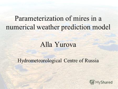 Parameterization of mires in a numerical weather prediction model Alla Yurova Hydrometeorological Centre of Russia.