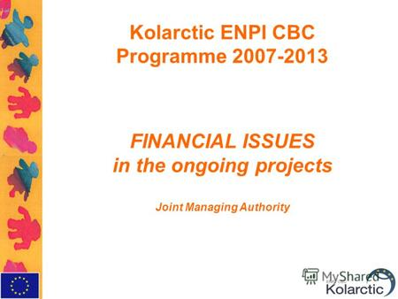 Kolarctic ENPI CBC Programme 2007-2013 FINANCIAL ISSUES in the ongoing projects Joint Managing Authority.