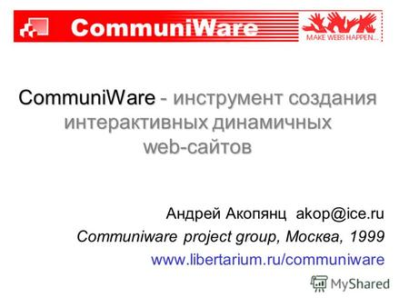 CommuniWare - инструмент создания интерактивных динамичных web-сайтов Андрей Акопянц akop@ice.ru Communiware project group, Москва, 1999 www.libertarium.ru/communiware.