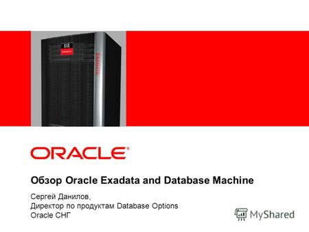 Обзор Oracle Exadata and Database Machine Сергей Данилов, Директор по продуктам Database Options Oracle СНГ.