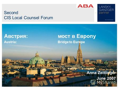 Second CIS Local Counsel Forum Австрия: мост в Европу Austria:Bridge to Europe Anna Zeitlinger June 2007.