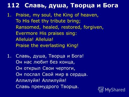 1.Praise, my soul, the King of heaven, To His feet thy tribute bring; Ransomed, healed, restored, forgiven, Evermore His praises sing: Alleluia! Praise.