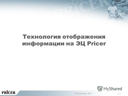 P. 1 Технология отображения информации на ЭЦ Pricer © Pricer Group, 2009.