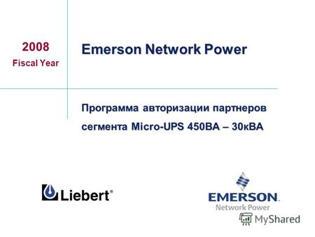 Программа авторизации партнеров сегмента Micro-UPS 450ВА – 30кВА 2008 Fiscal Year Emerson Network Power.