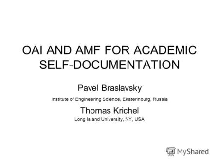 OAI AND AMF FOR ACADEMIC SELF-DOCUMENTATION Pavel Braslavsky Institute of Engineering Science, Ekaterinburg, Russia Thomas Krichel Long Island University,