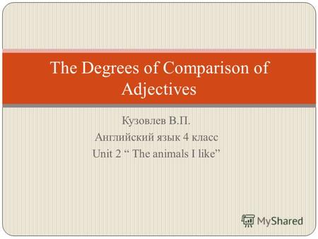 The Degrees of Comparison of Adjectives Кузовлев В.П. Английский язык 4 класс Unit 2 The animals I like.