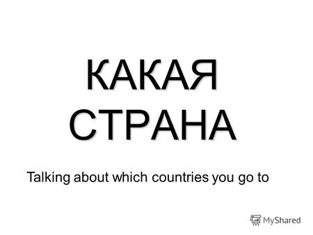 КАКАЯ СТРАНА Talking about which countries you go to.