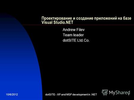 8/13/2012dotSITE - XP and MSF development in.NET1 Проектирование и создание приложений на базе Visual Studio.NET Andrew Filev Team leader dotSITE Ltd.Co.