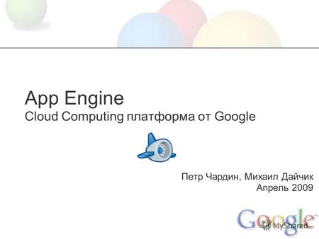 App Engine Cloud Computing платформа от Google Петр Чардин, Михаил Дайчик Апрель 2009.