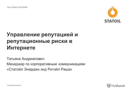 Classification: Internal Part of Statoil Fuel & Retail Управление репутацией и репутационные риски в Интернете Татьяна Андриалович Менеджер по корпоративным.
