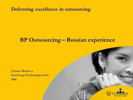 Delivering excellence in outsourcing Tatiana Modeeva InterComp Technologies LLC 2006 BP Outsourcing – Russian experience.