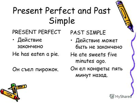 Present Perfect and Past Simple PRESENT PERFECT Действие закончено He has eaten a pie. Он съел пирожок. PAST SIMPLE Действие может быть не закончено He.