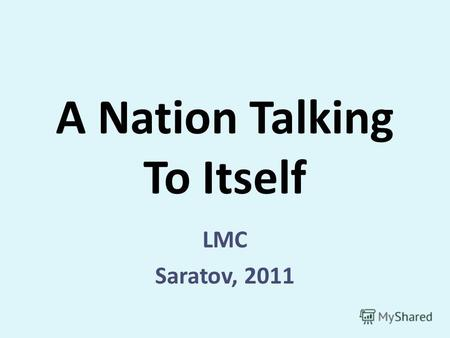 A Nation Talking To Itself LMC Saratov, 2011. Talk 1.Introduction. (Let me start with…What I want to talk is…) 2.Developing the ideas. Follow the plan.