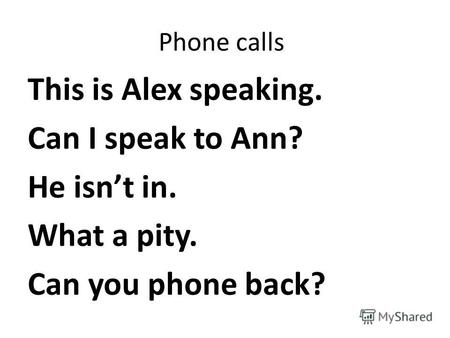 Phone calls This is Alex speaking. Can I speak to Ann? He isnt in. What a pity. Can you phone back?