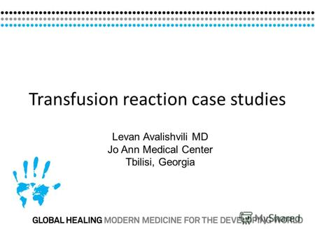 Transfusion reaction case studies Levan Avalishvili MD Jo Ann Medical Center Tbilisi, Georgia.