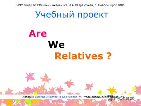 Are We Relatives ? Учебный проект Авторы: Лисица Анастасия Борисовна, учитель английского языка МОУ лицей 130 имени академика М.А.Лаврентьева, г. Новосибирск.