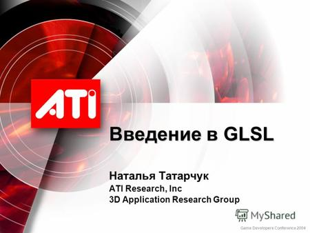 Введение в GLSL Наталья Татарчук ATI Research, Inc 3D Application Research Group Game Developers Conference 2004.