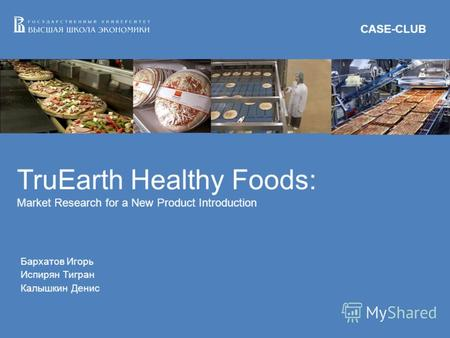TruEarth Healthy Foods: Market Research for a New Product Introduction Бархатов Игорь Испирян Тигран Калышкин Денис CASE-CLUB.