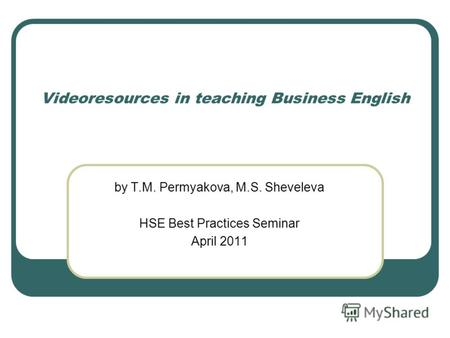 Videoresources in teaching Business English by T.M. Permyakova, M.S. Sheveleva HSE Best Practices Seminar April 2011.