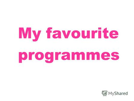 My favourite programmes. 18.15 I want a cartoon Хочу мультфильм!
