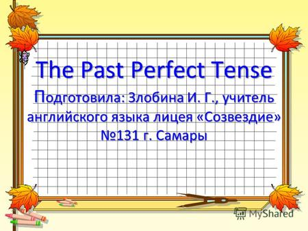The Past Perfect Tense П одготовила: Злобина И. Г., учитель английского языка лицея «Созвездие» 131 г. Самары.