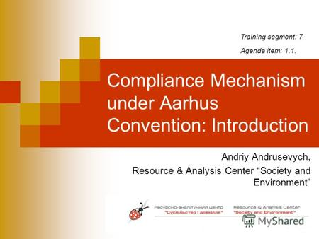 Compliance Mechanism under Aarhus Convention: Introduction Andriy Andrusevych, Resource & Analysis Center Society and Environment Training segment: 7 Agenda.