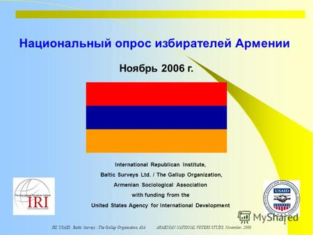 IRI, USAID, Baltic Surveys / The Gallup Organzation, ASA ARMENIAN NATIONAL VOTERS STUDY, November, 2006 1 Национальный опрос избирателей Армении International.